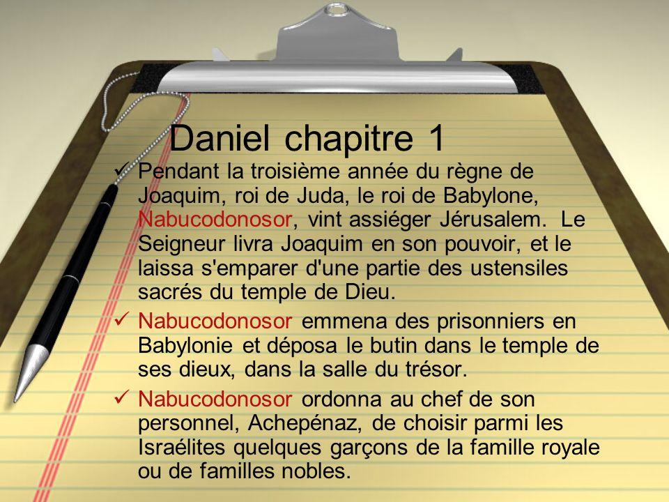 Daniel chapitre 1 Pendant la troisième année du règne de Joaquim, roi de Juda, le roi de Babylone, Nabucodonosor, vint assiéger Jérusalem. Le Seigneur