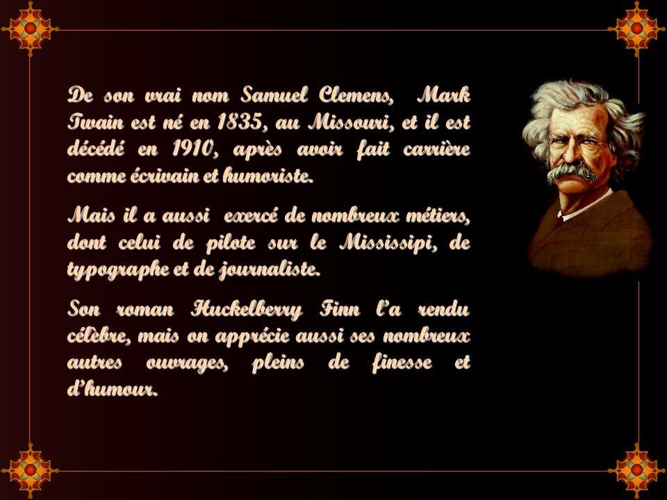 De son vrai nom Samuel Clemens, Mark Twain est né en 1835, au Missouri, et il est décédé en 1910, après avoir fait carrière comme écrivain et humoriste.