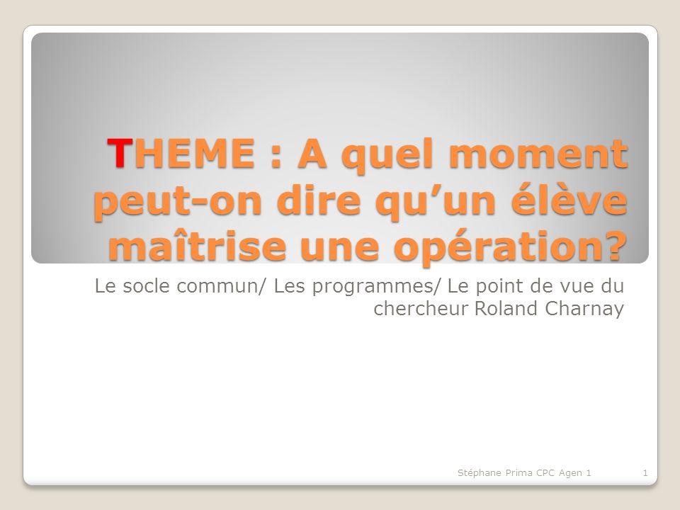 THEME : A quel moment peut-on dire quun élève maîtrise une opération? Le socle commun/ Les programmes/ Le point de vue du chercheur Roland Charnay 1St