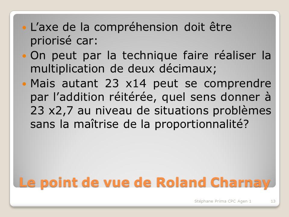 Le point de vue de Roland Charnay Laxe de la compréhension doit être priorisé car: On peut par la technique faire réaliser la multiplication de deux décimaux; Mais autant 23 x14 peut se comprendre par laddition réitérée, quel sens donner à 23 x2,7 au niveau de situations problèmes sans la maîtrise de la proportionnalité.