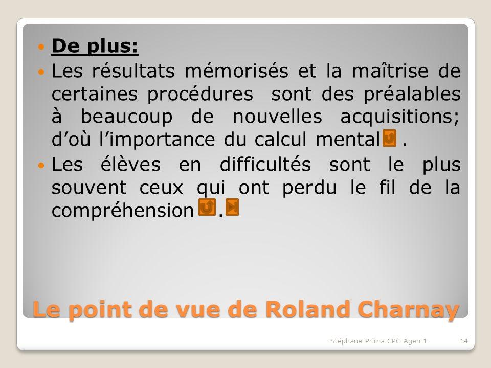 Le point de vue de Roland Charnay De plus: Les résultats mémorisés et la maîtrise de certaines procédures sont des préalables à beaucoup de nouvelles acquisitions; doù limportance du calcul mental.