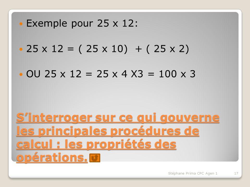 Sinterroger sur ce qui gouverne les principales procédures de calcul : les propriétés des opérations. Exemple pour 25 x 12: 25 x 12 = ( 25 x 10) + ( 2