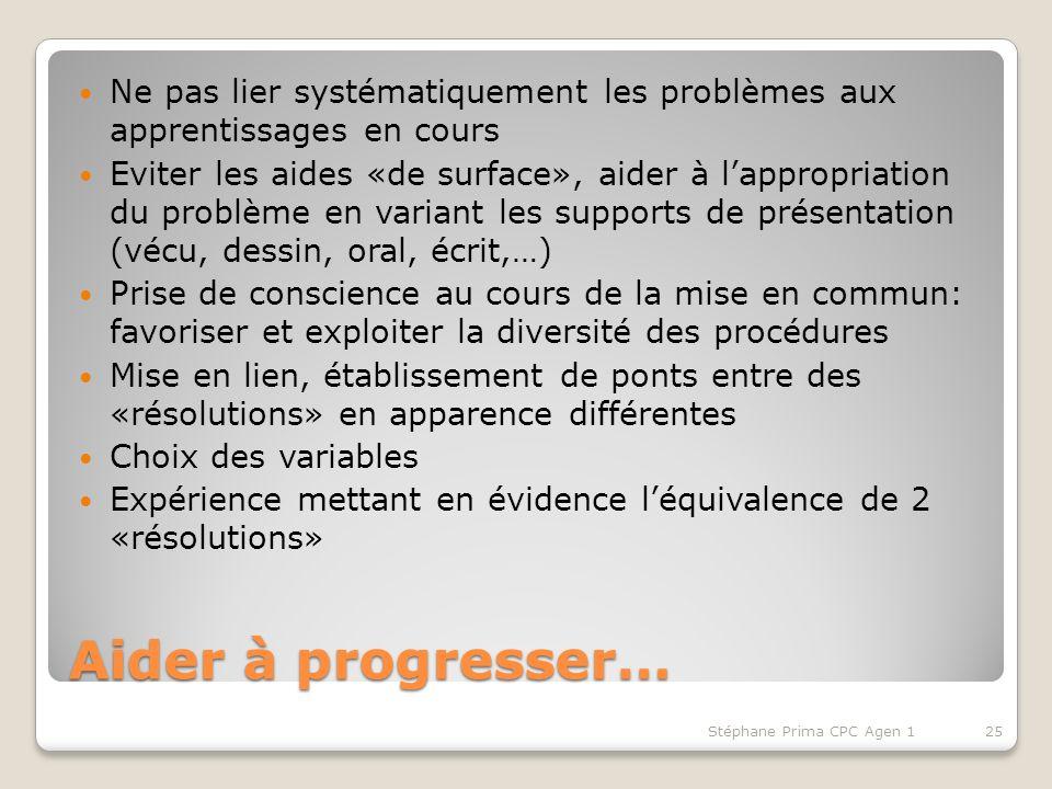 Aider à progresser… Ne pas lier systématiquement les problèmes aux apprentissages en cours Eviter les aides «de surface», aider à lappropriation du pr