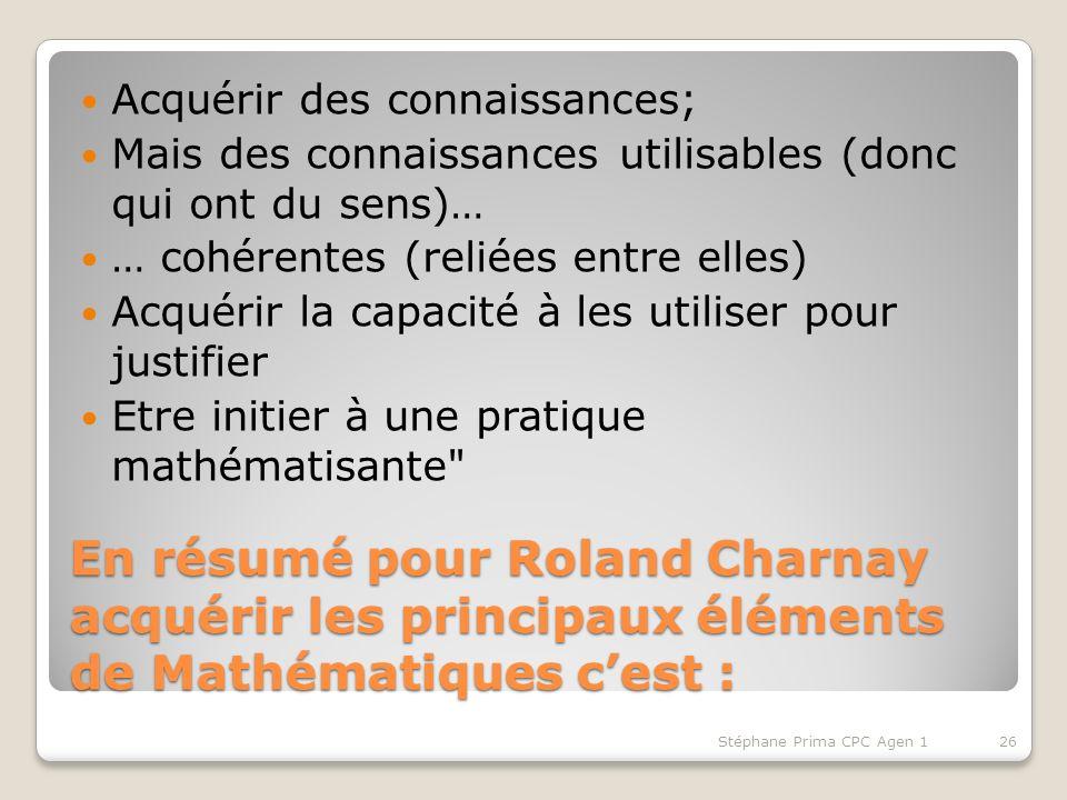 En résumé pour Roland Charnay acquérir les principaux éléments de Mathématiques cest : Acquérir des connaissances; Mais des connaissances utilisables (donc qui ont du sens)… … cohérentes (reliées entre elles) Acquérir la capacité à les utiliser pour justifier Etre initier à une pratique mathématisante Stéphane Prima CPC Agen 126