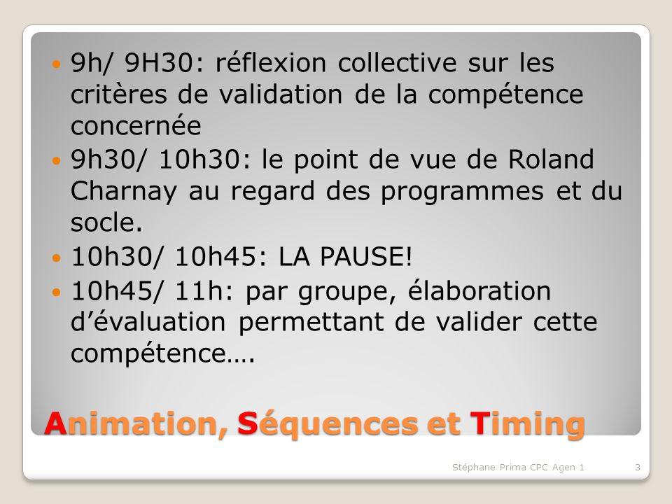 Animation, Séquences et Timing 9h/ 9H30: réflexion collective sur les critères de validation de la compétence concernée 9h30/ 10h30: le point de vue de Roland Charnay au regard des programmes et du socle.