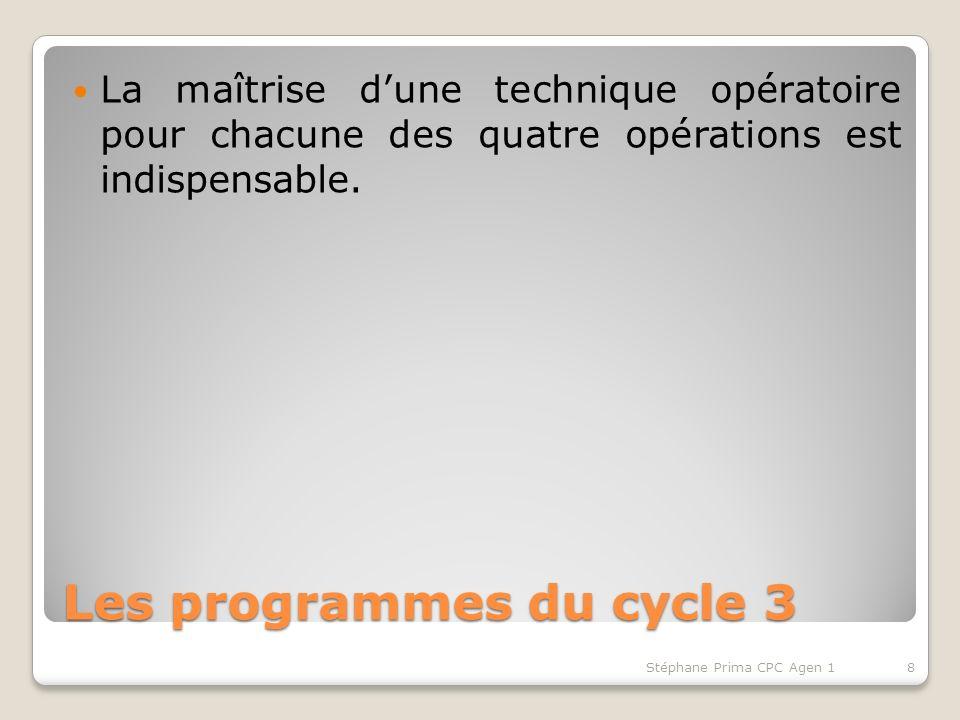 Les programmes du cycle 3 La maîtrise dune technique opératoire pour chacune des quatre opérations est indispensable. 8Stéphane Prima CPC Agen 1