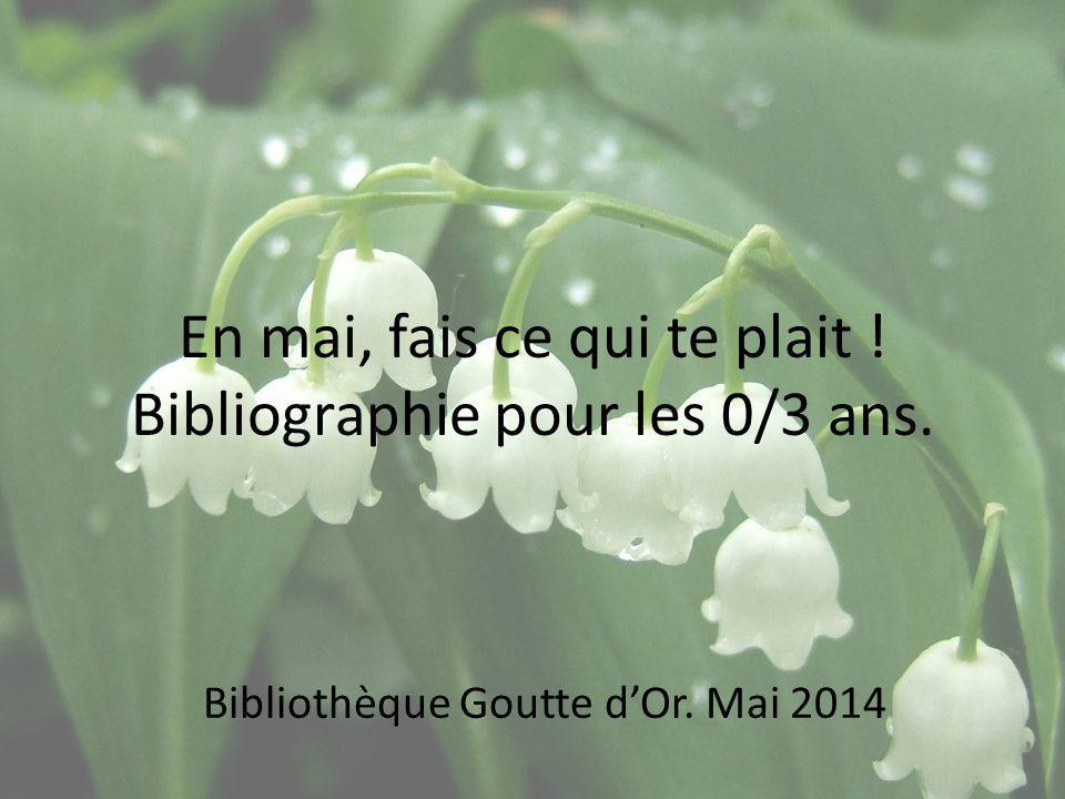 En mai, fais ce qui te plait ! Bibliographie pour les 0/3 ans. Bibliothèque Goutte dOr. Mai 2014