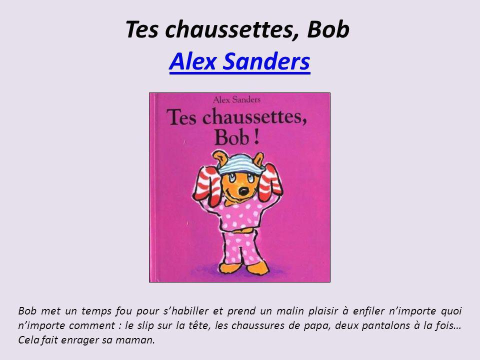 Tes chaussettes, Bob Alex Sanders Alex Sanders Bob met un temps fou pour shabiller et prend un malin plaisir à enfiler nimporte quoi nimporte comment