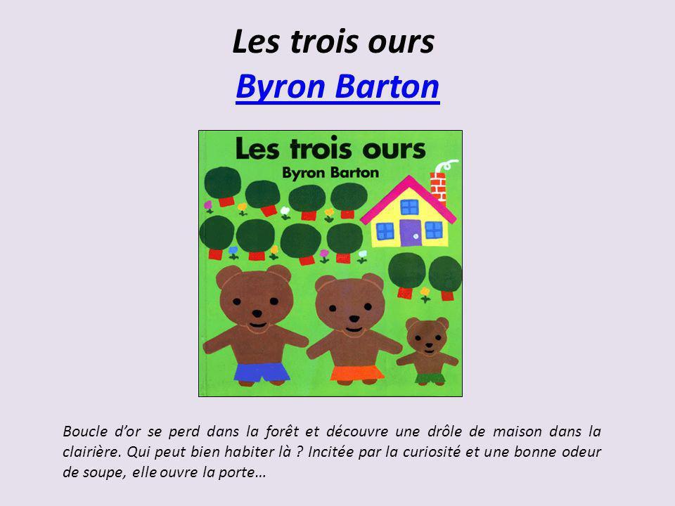 Les trois ours Byron Barton Byron Barton Boucle dor se perd dans la forêt et découvre une drôle de maison dans la clairière. Qui peut bien habiter là