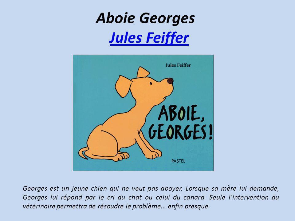 Aboie Georges Jules FeifferJules Feiffer Georges est un jeune chien qui ne veut pas aboyer. Lorsque sa mère lui demande, Georges lui répond par le cri