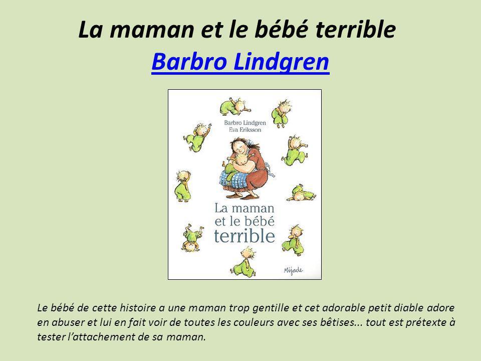 La maman et le bébé terrible Barbro Lindgren Barbro Lindgren Le bébé de cette histoire a une maman trop gentille et cet adorable petit diable adore en
