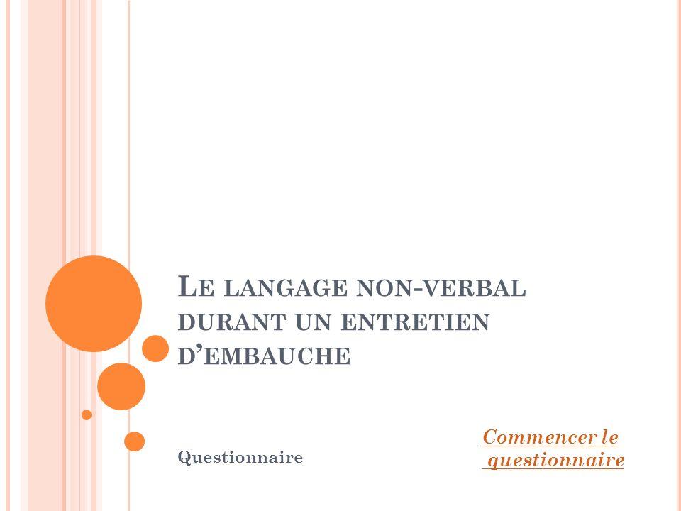 L E LANGAGE NON - VERBAL DURANT UN ENTRETIEN D EMBAUCHE Questionnaire Commencer le questionnaire
