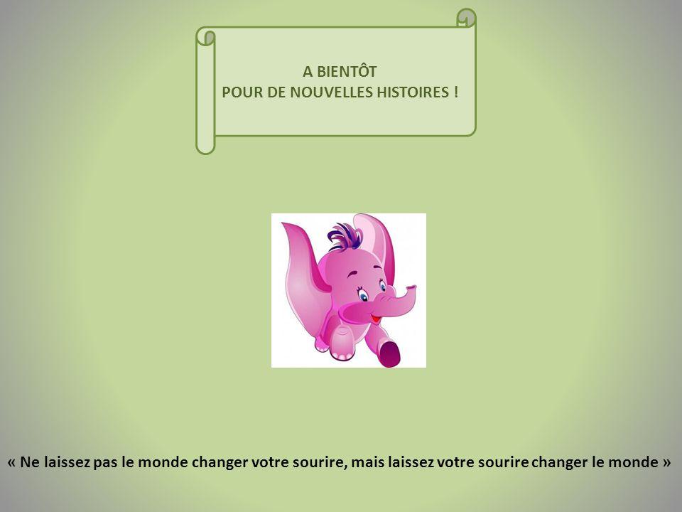 A BIENTÔT POUR DE NOUVELLES HISTOIRES ! « Ne laissez pas le monde changer votre sourire, mais laissez votre sourire changer le monde »