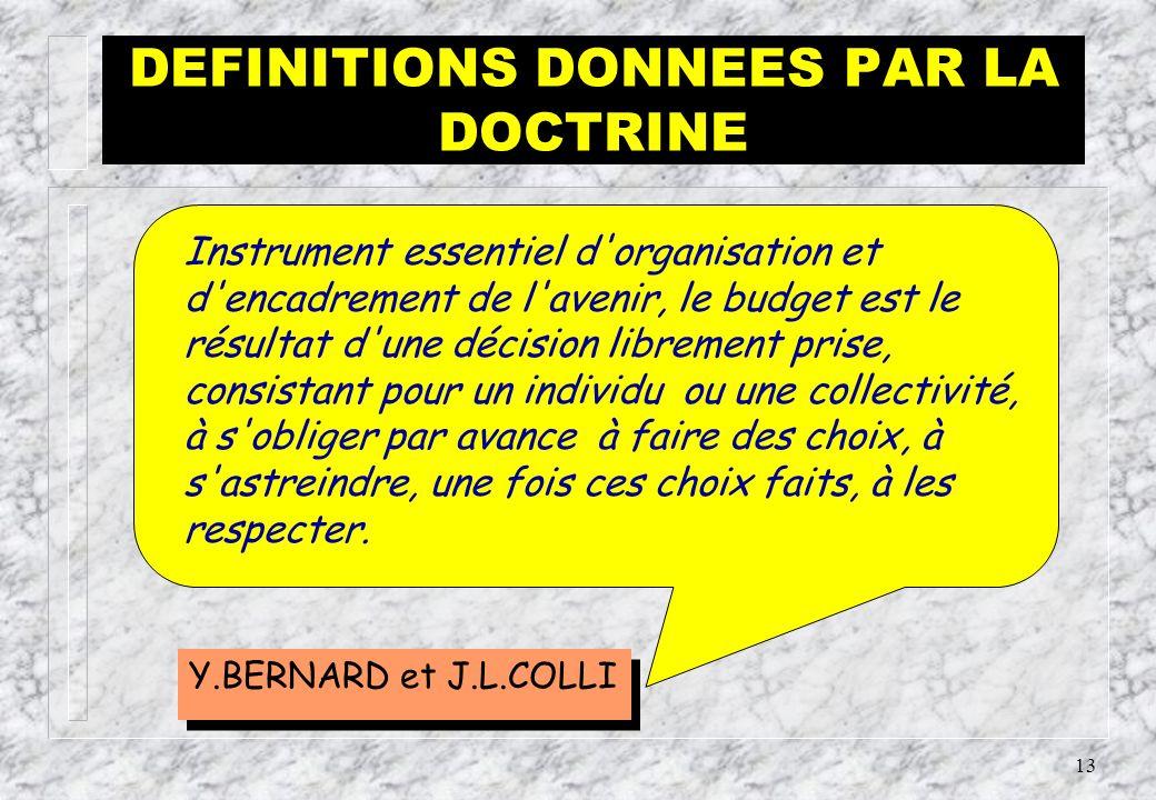 12 Elles déterminent les mêmes caractères aux opérations budgétaires PLUSIEURS DEFINITIONS SONT DONNEES PAR La Doctrine & Les Lois DEFINITION DU BUDGET
