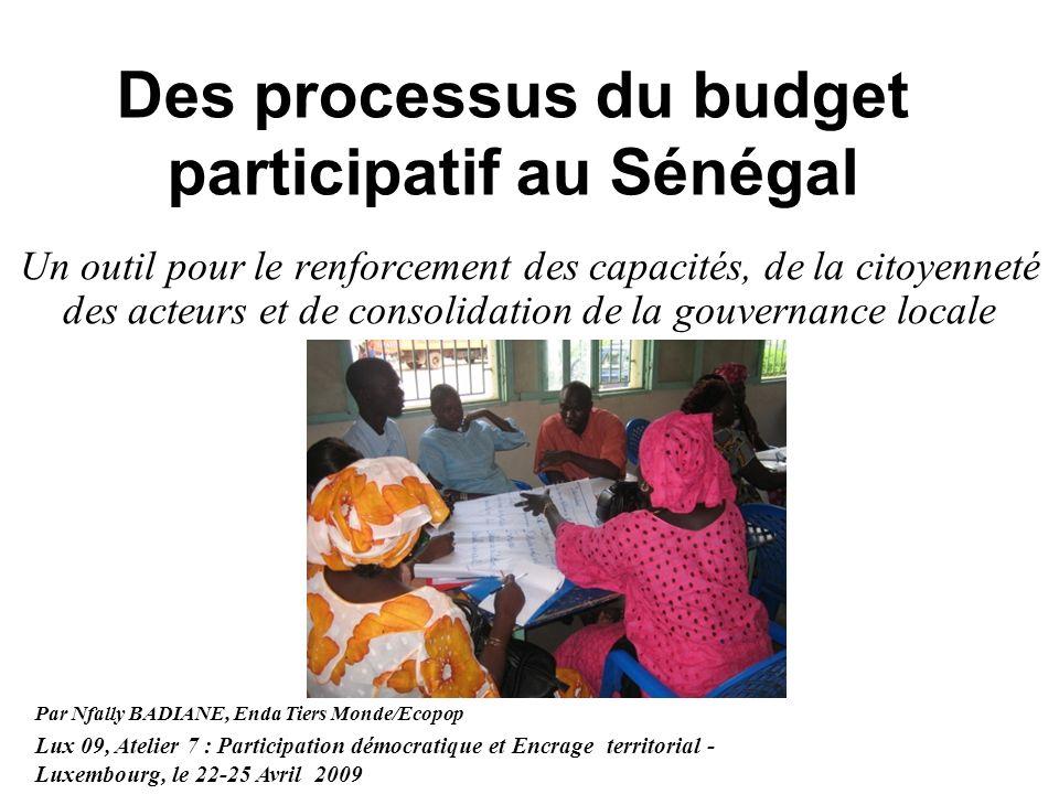 Des processus du budget participatif au Sénégal Un outil pour le renforcement des capacités, de la citoyenneté des acteurs et de consolidation de la gouvernance locale Par Nfally BADIANE, Enda Tiers Monde/Ecopop Lux 09, Atelier 7 : Participation démocratique et Encrage territorial - Luxembourg, le 22-25 Avril 2009