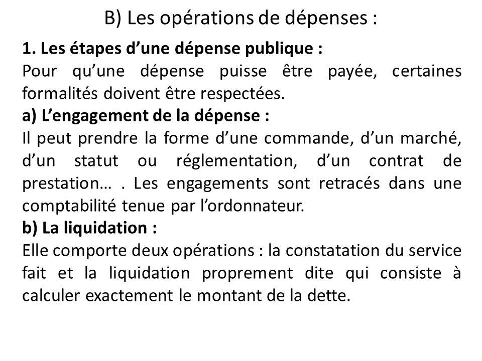 B) Les opérations de dépenses : 1. Les étapes dune dépense publique : Pour quune dépense puisse être payée, certaines formalités doivent être respecté