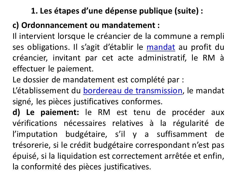 1. Les étapes dune dépense publique (suite) : c) Ordonnancement ou mandatement : Il intervient lorsque le créancier de la commune a rempli ses obligat