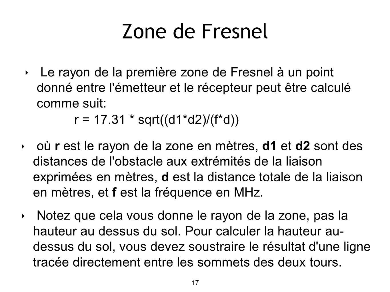 Zone de Fresnel Le rayon de la première zone de Fresnel à un point donné entre l émetteur et le récepteur peut être calculé comme suit: où r est le rayon de la zone en mètres, d1 et d2 sont des distances de l obstacle aux extrémités de la liaison exprimées en mètres, d est la distance totale de la liaison en mètres, et f est la fréquence en MHz.
