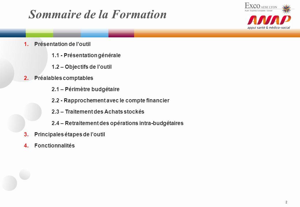 Sommaire de la Formation 2 1.Présentation de loutil 1.1 - Présentation générale 1.2 – Objectifs de loutil 2.Préalables comptables 2.1 – Périmètre budgétaire 2.2 - Rapprochement avec le compte financier 2.3 – Traitement des Achats stockés 2.4 – Retraitement des opérations intra-budgétaires 3.Principales étapes de loutil 4.Fonctionnalités