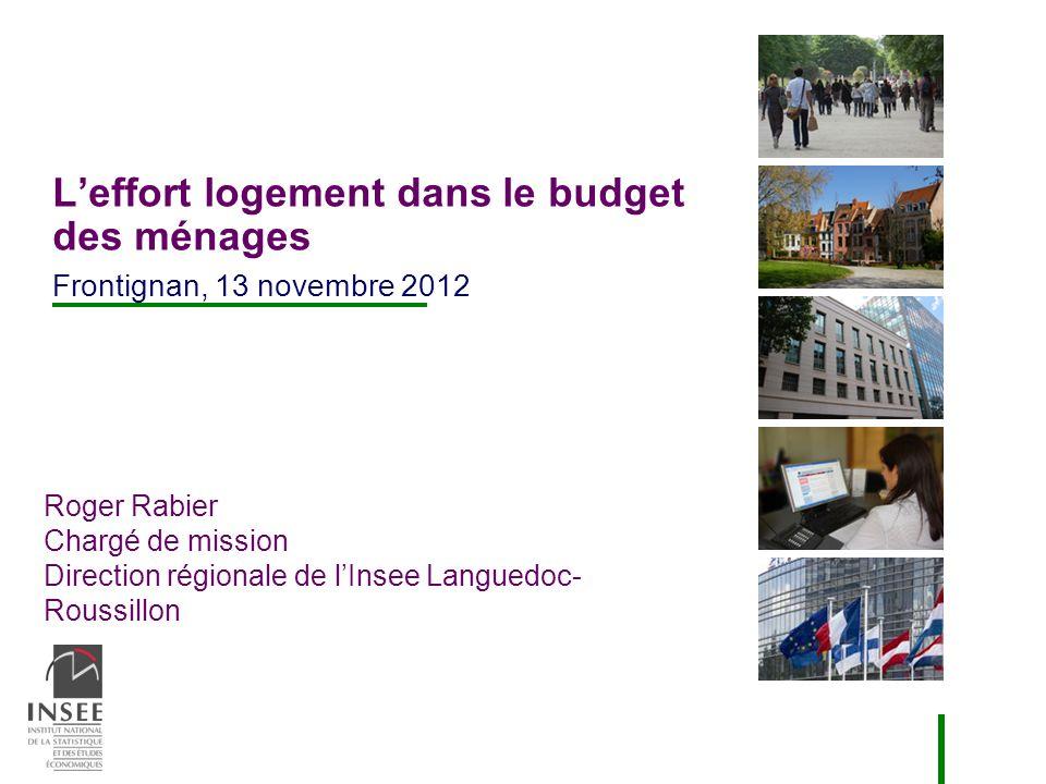 Roger Rabier Chargé de mission Direction régionale de lInsee Languedoc- Roussillon Leffort logement dans le budget des ménages Frontignan, 13 novembre 2012