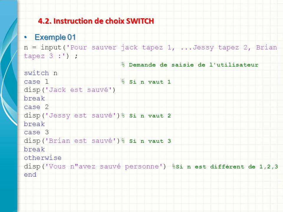 4.2. Instruction de choix SWITCH Exemple 01 Exemple 01 n = input('Pour sauver jack tapez 1,...Jessy tapez 2, Brian tapez 3 :') ; % Demande de saisie d