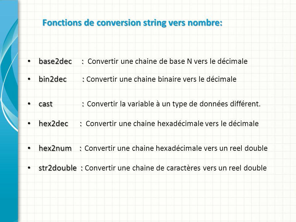 Fonctions de conversion string vers nombre: base2dec : base2dec : Convertir une chaine de base N vers le décimale bin2dec : bin2dec : Convertir une chaine binaire vers le décimale cast : cast : Convertir la variable à un type de données différent.