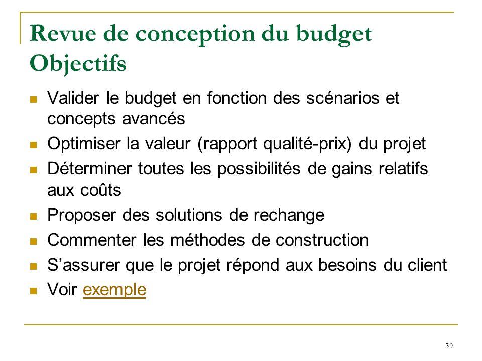 39 Revue de conception du budget Objectifs Valider le budget en fonction des scénarios et concepts avancés Optimiser la valeur (rapport qualité-prix)