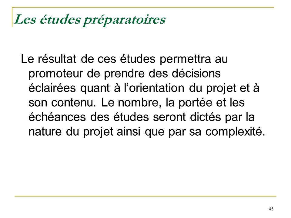 45 Les études préparatoires Le résultat de ces études permettra au promoteur de prendre des décisions éclairées quant à lorientation du projet et à so
