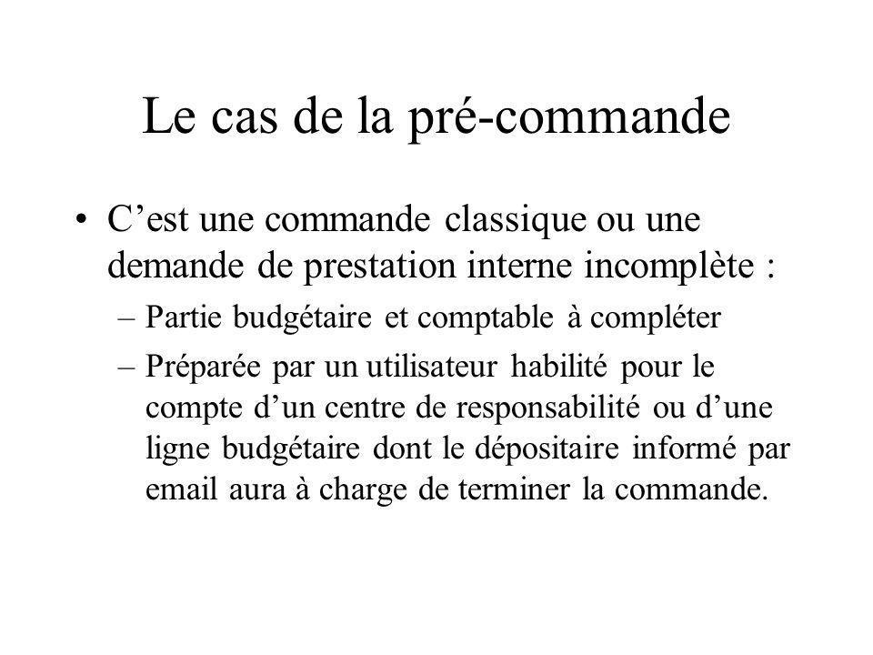 Le cas de la pré-commande Cest une commande classique ou une demande de prestation interne incomplète : –Partie budgétaire et comptable à compléter –P