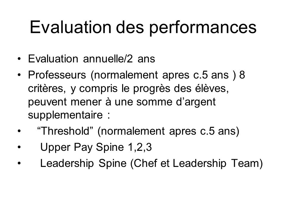 Evaluation des performances Evaluation annuelle/2 ans Professeurs (normalement apres c.5 ans ) 8 critères, y compris le progrès des élèves, peuvent mener à une somme dargent supplementaire : Threshold (normalement apres c.5 ans) Upper Pay Spine 1,2,3 Leadership Spine (Chef et Leadership Team)