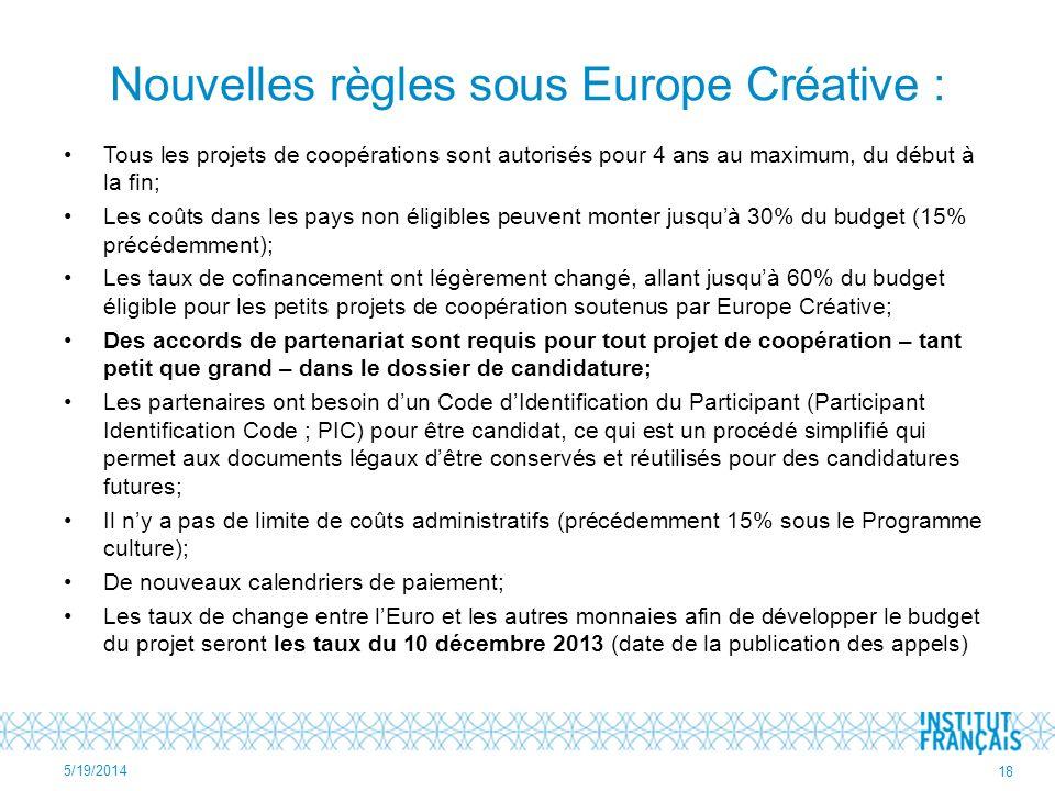 Nouvelles règles sous Europe Créative : Tous les projets de coopérations sont autorisés pour 4 ans au maximum, du début à la fin; Les coûts dans les pays non éligibles peuvent monter jusquà 30% du budget (15% précédemment); Les taux de cofinancement ont légèrement changé, allant jusquà 60% du budget éligible pour les petits projets de coopération soutenus par Europe Créative; Des accords de partenariat sont requis pour tout projet de coopération – tant petit que grand – dans le dossier de candidature; Les partenaires ont besoin dun Code dIdentification du Participant (Participant Identification Code ; PIC) pour être candidat, ce qui est un procédé simplifié qui permet aux documents légaux dêtre conservés et réutilisés pour des candidatures futures; Il ny a pas de limite de coûts administratifs (précédemment 15% sous le Programme culture); De nouveaux calendriers de paiement; Les taux de change entre lEuro et les autres monnaies afin de développer le budget du projet seront les taux du 10 décembre 2013 (date de la publication des appels) 5/19/2014 18