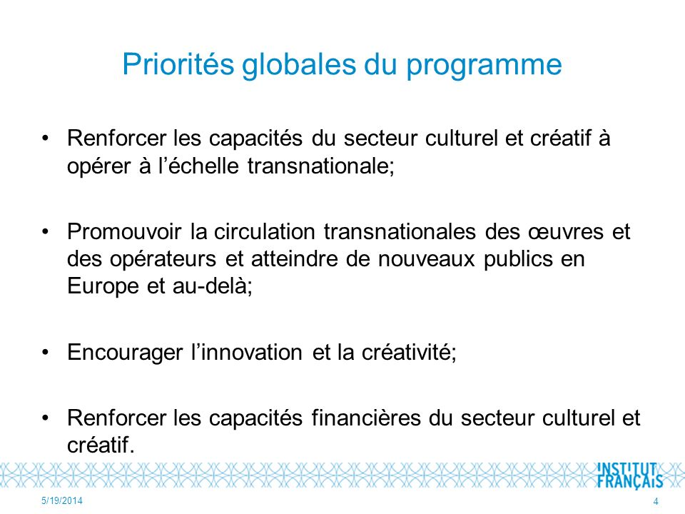 Priorités globales du programme Renforcer les capacités du secteur culturel et créatif à opérer à léchelle transnationale; Promouvoir la circulation transnationales des œuvres et des opérateurs et atteindre de nouveaux publics en Europe et au-delà; Encourager linnovation et la créativité; Renforcer les capacités financières du secteur culturel et créatif.