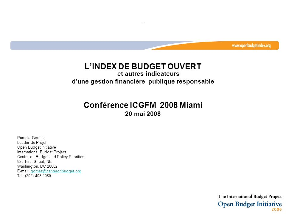 … LINDEX DE BUDGET OUVERT et autres indicateurs dune gestion financière publique responsable Conférence ICGFM 2008 Miami 20 mai 2008 Pamela Gomez Leader de Projet Open Budget Initiative International Budget Project Center on Budget and Policy Priorities 820 First Street, NE Washington, DC 20002 E-mail: gomez@centeronbudget.orggomez@centeronbudget.org Tel.