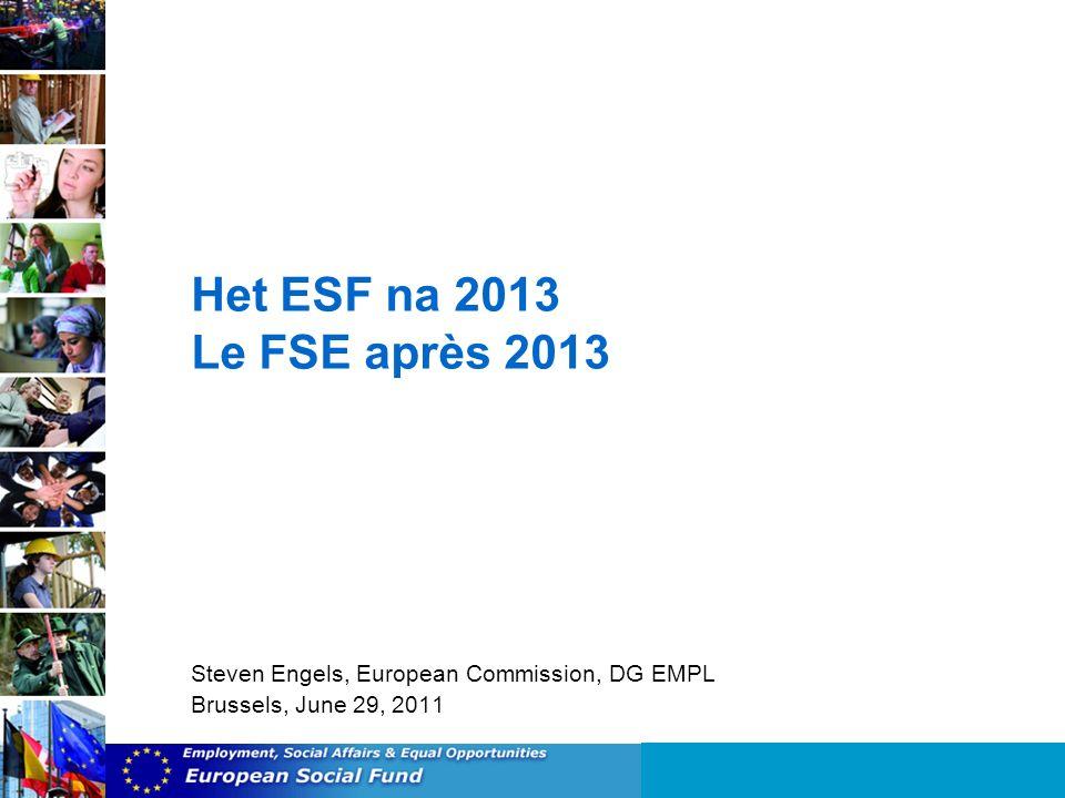Het ESF na 2013 Le FSE après 2013 Steven Engels, European Commission, DG EMPL Brussels, June 29, 2011