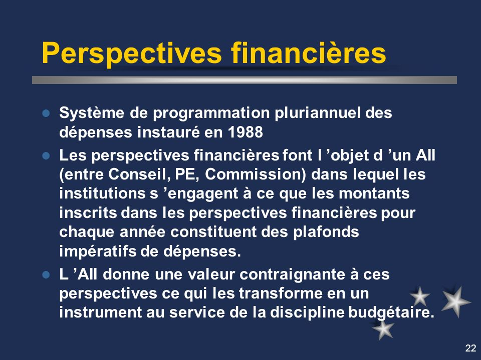 22 Perspectives financières Système de programmation pluriannuel des dépenses instauré en 1988 Les perspectives financières font l objet d un AII (entre Conseil, PE, Commission) dans lequel les institutions s engagent à ce que les montants inscrits dans les perspectives financières pour chaque année constituent des plafonds impératifs de dépenses.