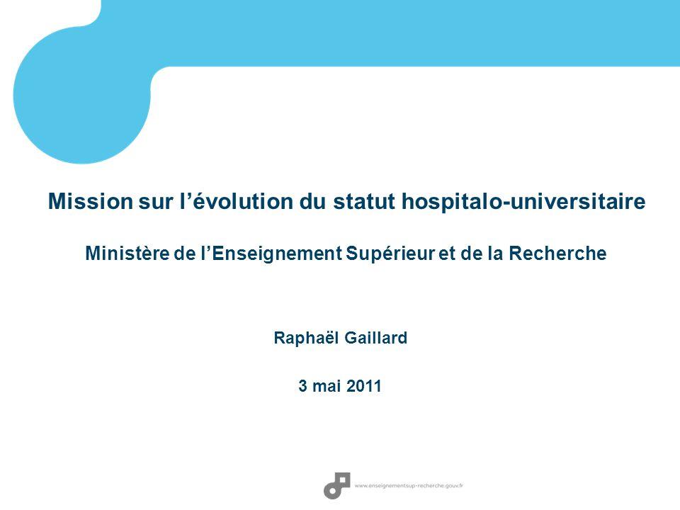 Raphaël Gaillard 3 mai 2011 Mission sur lévolution du statut hospitalo-universitaire Ministère de lEnseignement Supérieur et de la Recherche
