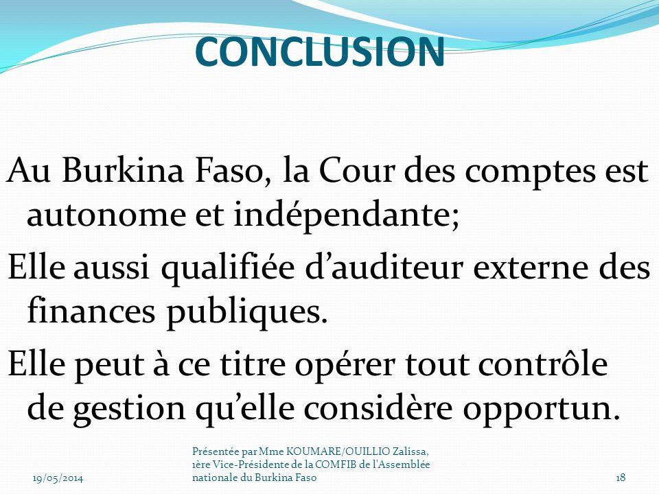CONCLUSION Au Burkina Faso, la Cour des comptes est autonome et indépendante; Elle aussi qualifiée dauditeur externe des finances publiques. Elle peut