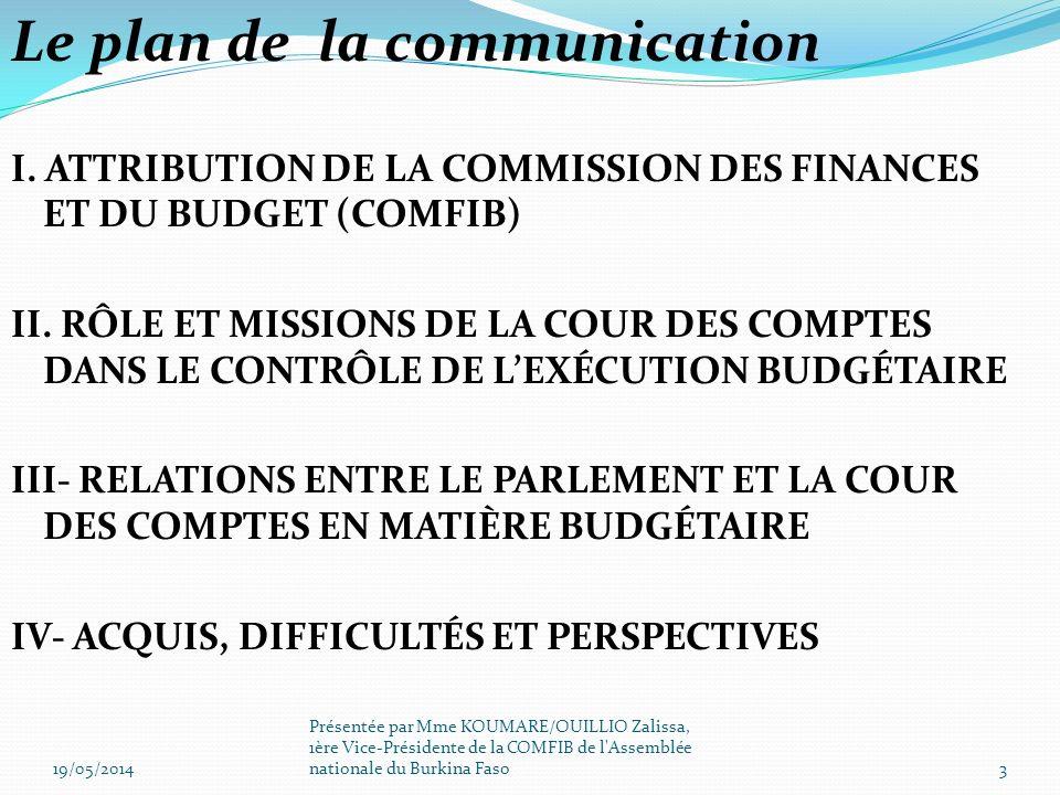 4.2 LES DIFFICULTÉS : le nom respect des délais de dépôt du rapport sur lexécution des lois de finances par lexécutif toute chose qui joue sur la transmission du rapport de la cour des comptes sur lexécution des lois de finances de lannée (n-1) à lannée (n) avant lexamen projet de budget de lannée (n+1) ; la non signature du rapport dexécution du budget de lEtat par lordonnateur du budget (lordonnateur délégué qui est le Ministre de léconomie et des finances) ; 19/05/201414 Présentée par Mme KOUMARE/OUILLIO Zalissa, 1ère Vice-Présidente de la COMFIB de l Assemblée nationale du Burkina Faso IV.