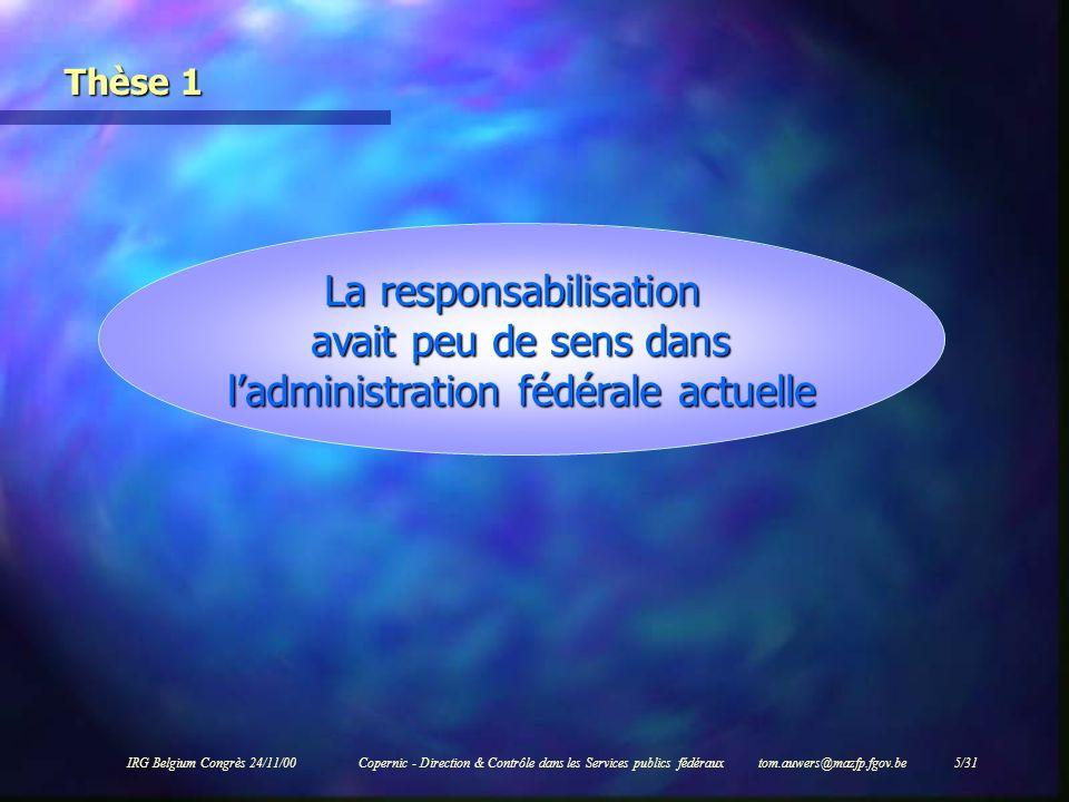 IRG Belgium Congrès 24/11/00Copernic - Direction & Contrôle dans les Services publics fédéraux tom.auwers@mazfp.fgov.be 5/31 Thèse 1 La responsabilisa