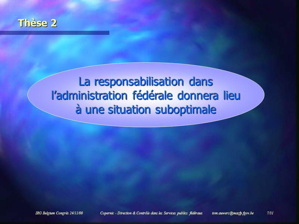 IRG Belgium Congrès 24/11/00Copernic - Direction & Contrôle dans les Services publics fédéraux tom.auwers@mazfp.fgov.be 7/31 Thèse 2 La responsabilisa