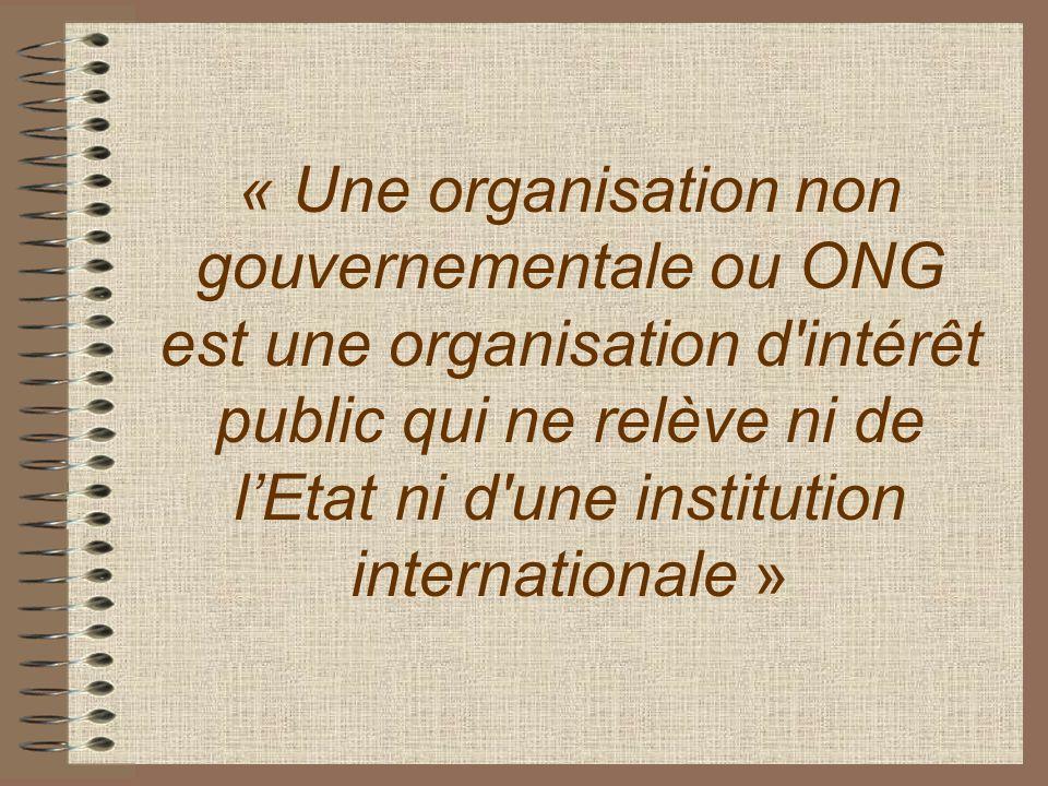 « Une organisation non gouvernementale ou ONG est une organisation d'intérêt public qui ne relève ni de lEtat ni d'une institution internationale »