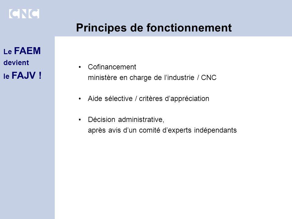 Cofinancement ministère en charge de lindustrie / CNC Aide sélective / critères dappréciation Décision administrative, après avis dun comité dexperts indépendants Principes de fonctionnement Le FAEM devient le FAJV !