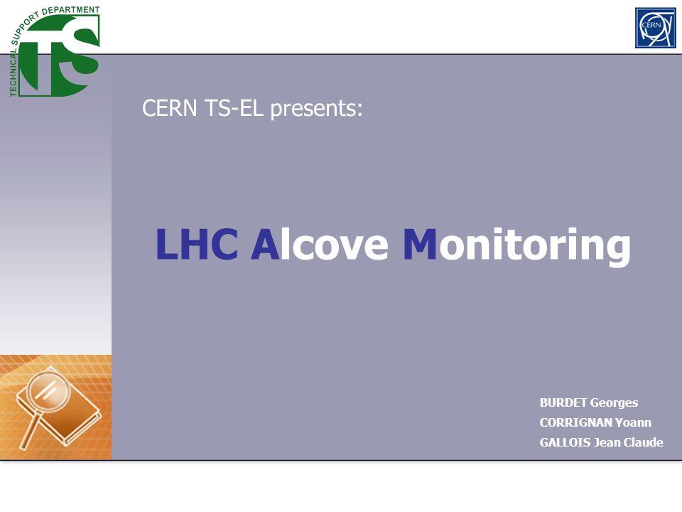 LHC Alcove Monitoring BURDET Georges CORRIGNAN Yoann GALLOIS Jean Claude CERN TS-EL presents: