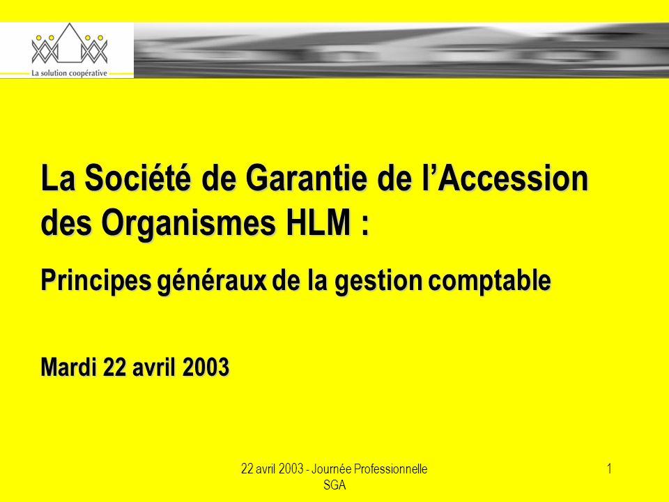 22 avril 2003 - Journée Professionnelle SGA 1 La Société de Garantie de lAccession des Organismes HLM : Principes généraux de la gestion comptable Mardi 22 avril 2003