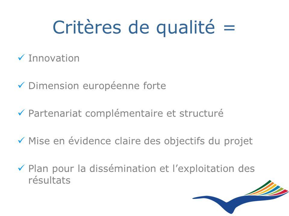 Critères de qualité = Innovation Dimension européenne forte Partenariat complémentaire et structuré Mise en évidence claire des objectifs du projet Plan pour la dissémination et lexploitation des résultats