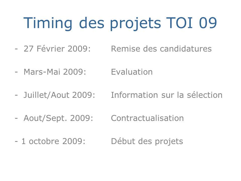 Timing des projets TOI 09 -27 Février 2009: Remise des candidatures -Mars-Mai 2009: Evaluation -Juillet/Aout 2009: Information sur la sélection -Aout/Sept.