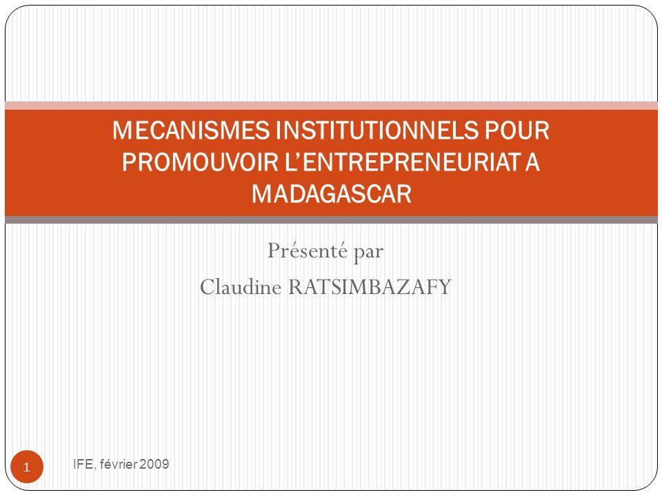 Présenté par Claudine RATSIMBAZAFY IFE, février 2009 1 MECANISMES INSTITUTIONNELS POUR PROMOUVOIR LENTREPRENEURIAT A MADAGASCAR
