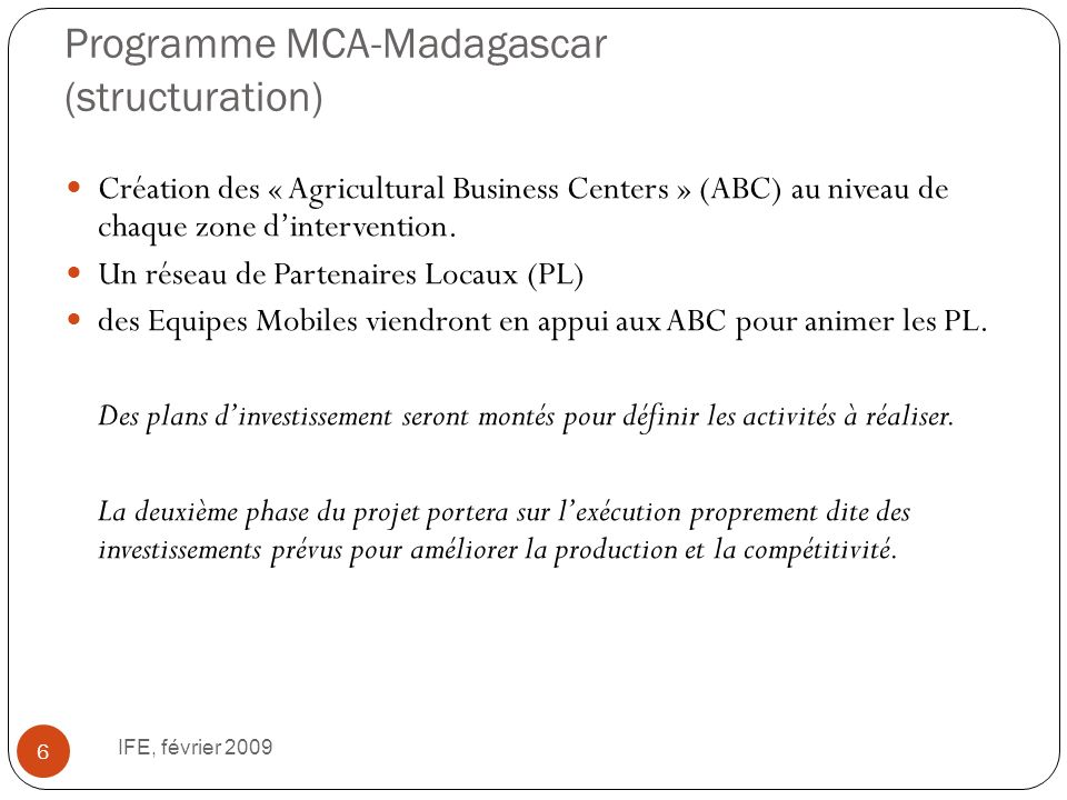 Programme MCA-Madagascar (structuration) IFE, février 2009 6 Création des « Agricultural Business Centers » (ABC) au niveau de chaque zone dintervention.