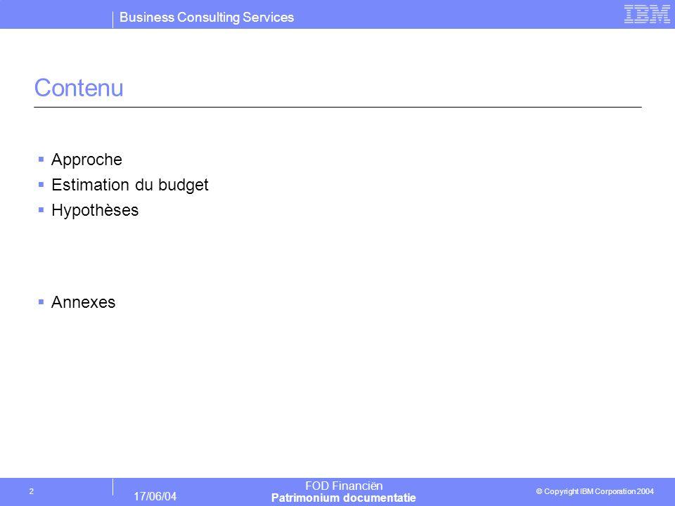 Business Consulting Services © Copyright IBM Corporation 2004 FOD Financiën Patrimonium documentatie 17/06/04 2 Contenu Approche Estimation du budget