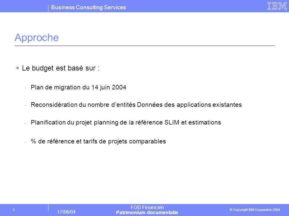 Business Consulting Services © Copyright IBM Corporation 2004 FOD Financiën Patrimonium documentatie 17/06/04 3 Approche Le budget est basé sur : - Pl
